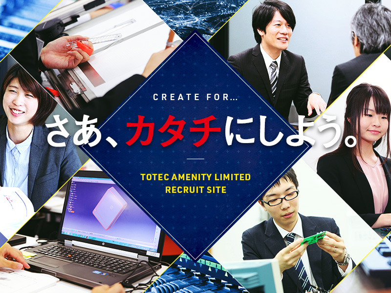 CREATE FOR... さあ、カタチにしよう。 TOTEC AMENITY LIMITED RECRUIT SITE